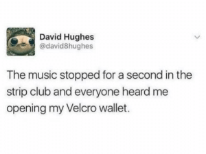 me irl: David Hughes  @david8hughes  The music stopped for a second in the  strip club and everyone heard me  opening my Velcro wallet. me irl