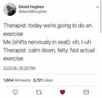 Exercise, Today, and Humans of Tumblr: David Hughes  @david8hughes  Therapist: today we're going to do an  exercise  Me [shifts nervously in seat]: oh, I-uh  Therapist: calm down, fatty. Not actual  exercise  2/22/16, 10:20 PM  1,604 Retweets 3,721 Likes