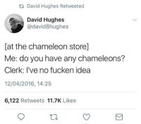 Chameleon, Humans of Tumblr, and Idea: David Hughes Retweeted  David Hughes  @david8hughes  at the chameleon store]  Me: do you have any chameleons?  Clerk: I've no fucken idea  12/04/2016, 14:25  6,122 Retweets 11.7K Likes