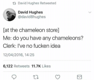 Hughes: David Hughes Retweeted  David Hughes  @david8hughes  [at the chameleon store]  Me: do you have any chameleons?  Clerk: I've no fucken idea  12/04/2016, 14:25  6,122 Retweets 11.7K Likes