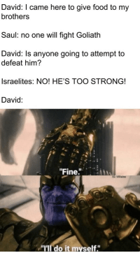 """Food, Strong, and I Came: David: I came here to give food to my  brothers  Saul: no one will fight Goliath  David: Is anyone going to attempt to  defeat him?  Israelites: NO! HE'S TOO STRONG!  David:  """"Fine.  G Villains  """"I'lI do it myself."""""""