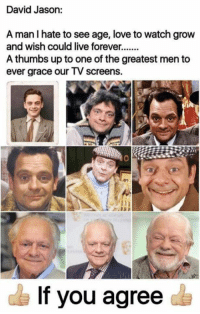 jason: David Jason:  A man I hate to see age, love to watch grow  and wish could live forever  A thumbs up to one of the greatest men to  ever grace our TV screens.  If you agree
