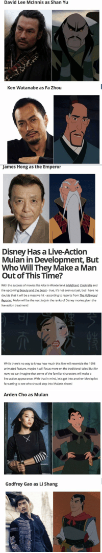 Animals, Anime, and Beautiful: David Lee McInnis as Shan Yu  Ken Watanabe as Fa Zhou   James Hong as the Emperor   Disney Has a Live-Action  Mulan in Development, But  Who Will They Make a Man  Out of This Time?  With the success of movies like Alice in Wonderland,  Maleficent Cinderella and  the upcoming Beauty and the true, it's not even out yet, but I have no  doubts that it will be a massive hit according to reports from The Hollywood  Reporter, Mulan will be the next to join the ranks ofDisney movies given the  live-action treatment!  While there's no way to know how much this film will resemble the 1998  animated feature, maybe it will focus more on the traditional tales! But for  now, we can imagine that some of the familiar characters will make a  live-action appearance. With that in mind, let's get into another Moviepilot  fancasting to see who should step into Mulan's shoes!   Arden Cho as Mulan  Godfrey Gao as Li Shang GIVE IT TO ME NOW. IM 1000% FOR THIS.