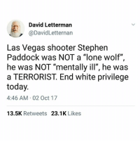 """🗣💯: David Letterman  @DavidLetternan  Las Vegas shooter Stephen  Paddock was NOT a """"lone wolf"""",  he was NOT """"mentally ill"""", he was  a TERRORIST. End white privilege  today  4:46 AM 02 Oct 17  13.5K Retweets 23.1K Likes 🗣💯"""