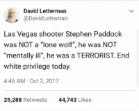 """David Letterman: David Letterman  @DavidLetternan  Las Vegas shooter Stephen Paddock  was NOT a """"lone wolf"""", he was NOT  mentally ill"""", he was a TERRORIST. End  white privilege today  4:46 AM- Oct 2, 2017  25,288 Retweets  44,743 Likes"""