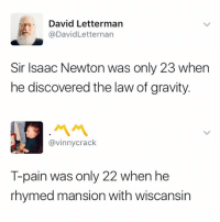 David Letterman: David Letterman  @DavidLetternan  Sir Isaac Newton was only 23 when  he discovered the law of gravity.  @vinnycrack  T-pain was only 22 when he  rhymed mansion with wiscansin