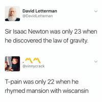 T-Pain, Butterfly, and David Letterman: David Letterman  @DavidLetternan  Sir Isaac Newton was only 23 when  he discovered the law of gravity.  ペペ  @vinnycrack  T-pain was only 22 when he  rhymed mansion with wiscansin Follow @x__antisocial_butterfly__x she always posts 🔥🔥