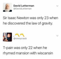 Mans has a point T-pain is up there: David Letterman  @DavidLetternan  Sir Isaac Newton was only 23 when  he discovered the law of gravity.  ペペ  @vinnycrack  T-pain was only 22 when he  rhymed mansion with wiscansin Mans has a point T-pain is up there