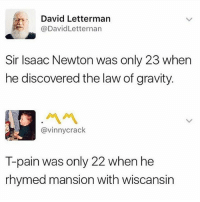 I could put you in a mansion, somewhere in Wiscansin @_kevinboner: David Letterman  @DavidLetternan  Sir Isaac Newton was only 23 when  he discovered the law of gravity.  ペペ  @vinnycrack  T-pain was only 22 when he  rhymed mansion with wiscansin I could put you in a mansion, somewhere in Wiscansin @_kevinboner