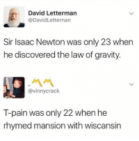 Memes, T-Pain, and David Letterman: David Letterman  @DavidLetternan  Sir Isaac Newton was only 23 when  he discovered the law of gravity.  ペペ  @vinnycrack  T-pain was only 22 when he  rhymed mansion with wiscansin Checkmate.