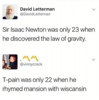 Haha. Checkmate. (@menshumor): David Letterman  @DavidLetternan  Sir Isaac Newton was only 23 when  he discovered the law of gravity.  @vinnycrack  T-pain was only 22 when he  rhymed mansion with wiscansirn Haha. Checkmate. (@menshumor)