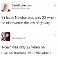 😂😂lol: David Letterman  @DavidLetternan  Sir Isaac Newton was only 23 when  he discovered the law of gravity  @vinnycrack  T-pain was only 22 when he  rhymed mansion with wiscansin 😂😂lol