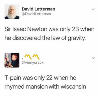 This man has a point 🤔 tpain up there 😂😂: David Letterman  @DavidLetternan  Sir Isaac Newton was only 23 when  he discovered the law of gravity.  @vinnycrack  T-pain was only 22 when he  rhymed mansion with wiscansin This man has a point 🤔 tpain up there 😂😂