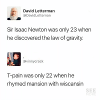LMAO 😂🙌  (via See More): David Letterman  @DavidLetternan  Sir Isaac Newton was only 23 when  he discovered the law of gravity.  @vinnycrack  T-pain was only 22 when he  rhymed mansion with wiscansin  SEE  MORE LMAO 😂🙌  (via See More)