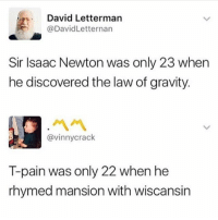 Funny, God, and T-Pain: David Letterman  @DavidLetternan  Sir Isaac Newton was only 23 when  he discovered the law of gravity.  서서  @vinnycrack  T-pain was only 22 when he  rhymed mansion with wiscansin T pain the auto tune god @no_chillbruh