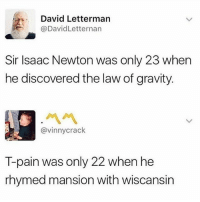 David Letterman: David Letterman  @DavidLetternan  Sir Isaac Newton was only 23 when  he discovered the law of gravity.  ペペ  @vinnycrack  T-pain was only 22 when he  rhymed mansion with wiscansin