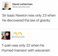 T-Pain, David Letterman, and Gravity: David Letterman  @DavidLetternan  Sir Isaac Newton was only 23 when  he discovered the law of gravity  @vinnycrack  T-pain was only 22 when he  rhymed mansion with wiscansin