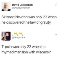 "T-Pain, David Letterman, and Gravity: David Letterman  @DavidLetternan  Sir Isaac Newton was only 23 when  he discovered the law of gravity.  @vinnycrack  T-pain was only 22 when he  rhymed mansion with wiscansin <p>T-pain > newton via /r/MemeEconomy <a href=""https://ift.tt/2OfVRXe"">https://ift.tt/2OfVRXe</a></p>"