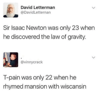 T-Pain, David Letterman, and Gravity: David Letterman  @DavidLetternan  Sir Isaac Newton was only 23 when  he discovered the law of gravity.  @vinnycrack  T-pain was only 22 when he  rhymed mansion with wiscansin meirl