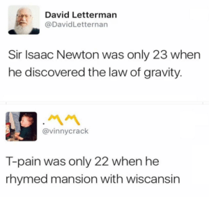 Good ol memories by Aidens-mommy FOLLOW HERE 4 MORE MEMES.: David Letterman  @DavidLetternan  Sir Isaac Newton was only 23 when  he discovered the law of gravity.  @vinnycrack  T-pain was only 22 when he  rhymed mansion with wiscansin Good ol memories by Aidens-mommy FOLLOW HERE 4 MORE MEMES.