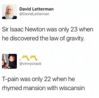 David Letterman: David Letterman  @DavidLetternarn  Sir Isaac Newton was only 23 when  he discovered the law of gravity  ペペ  @vinnycrack  T-pain was only 22 when he  rhymed mansion with wiscansin