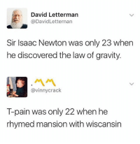 @tpain you are a fucking visionary, you're like Magellan with a big ass chain: David Letterman  @DavidLetternarn  Sir Isaac Newton was only 23 when  he discovered the law of gravity.  ペペ  @vinnycrack  T-pain was only 22 when he  rhymed mansion with wiscansin @tpain you are a fucking visionary, you're like Magellan with a big ass chain