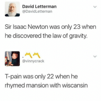 Lmao visionary 😂😂: David Letterman  @DavidLetternarn  Sir Isaac Newton was only 23 when  he discovered the law of gravity.  ペペ  @vinnycrack  T-pain was only 22 when he  rhymed mansion with wiscansin Lmao visionary 😂😂