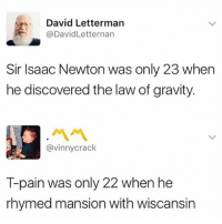 David Letterman: David Letterman  @DavidLetternarn  Sir Isaac Newton was only 23 when  he discovered the law of gravity.  ペペ  @vinnycrack  T-pain was only 22 when he  rhymed mansion with wiscansin