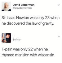 Memes, T-Pain, and David Letterman: David Letterman  @DavidLetternarn  Sir Isaac Newton was only 23 when  he discovered the law of gravity  @vinny  T-pain was only 22 when he  rhymed mansion with wiscansin 😂Amazing