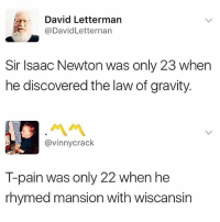 Memes, T-Pain, and Fuck: David Lettermarn  @DavidLetternarn  Sir Isaac Newton was only 23 when  he discovered the law of gravity.  서서  @vinnycrack  T-pain was only 22 when he  rhymed mansion with wiscansin T-Pain is a national treasure!!! Fuck Newton.