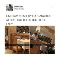 Omg, Sorry, and Chat: David Lis  @davidlis99  OMG IAM SO SORRY FOR LAUGHING  AT FIRST BUT BLESS YOU LITTLE  LADY  Omg she died I am sc sorry snap chat I'M GOING TO HELL FOR LAUGHINV