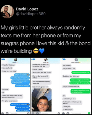 Come Over, Dad, and Girls: David Lopez  @davidlopez360  My girls little brother always randomly  texts me from her phone or from my  suegras phoneI love this kid & the bond  we're building  270  270  gt  Sug Aandrs  But we need to celebrate  Hi brother it's jesus  Hey brother  something little like  How you found  Do you have a ps4  Chuuke cheese  I mean how you doing  What's up brother yes i do  Sorry I don't now how to text  What's up brother  'm doing okay I'm starving  But I can't eat yet cuz F'm  cutting my hair  How are you doing?  Plus my dad gave me 20  dollars  Could you play right now  Fm at work right now brother  But once get off we can play  And sorry for sleeping early  yesterday  Look how mugroso am  Do you have fortnite on it  Good two  No but ima download so we  Can play together  To  Imade two goals I been texting  you a lot about that  Ok  I can carry you on it  Are going to come over  That means i will take you to  the win  We have to go celebrate  Yeah I'm going over  After cut my hair  IWill try to  Or ill teach you  Tet Mossge  ae This is the cutest thing! via /r/wholesomememes https://ift.tt/2TmtTMl