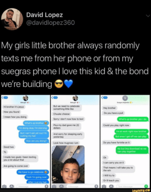 Come Over, Dad, and Girls: David Lopez  @davidlopez360  My girls little brother always randomly  texts me from her phone or from my  suegras phoneI love this kid & the bond  we're building  270  270  Suegra Alejandra  Babygirl  Babygirl  But we need to celebrate  Hi brother it's jesus  Hey brother  something little like  How you found  Do you have a ps4  Chuuke cheese  I mean how you doing  What's up brother yes I do  Sorry I don't now how to text  What's up brother  Plus my dad gave me 20  dollars  Could you play right now  I'm doing okay I'm starving  I'm at work right now brother  But I can't eat yet cuz I'm  cutting my hair  And sorry for sleeping early  yesterday  But once I get off we can play  How are you doing?  Do you have fortnite on it  Look how mugroso I am  Good two  No but ima download so we  can play together  To  Imade two goals I been texting  you a lot about that  Ok  I can carry you on it  Are going to come over  That means i will take you to  the win  We have to go celebrate  I Will try to  Yeah I'm going over  Or ill teach you  After I cut my hair  Text Message  IMessage  iMessage  ifunny.co My girls little brother always randomly texts me from her phone or from my suegras phonel love this kid & the bond – popular memes on the site iFunny.co #textingfunnytexts #memes #goals #my #girls #brother #always #randomly #texts #phone #suegras #phonel #love #kid #bond #pic