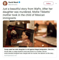 mexican immigrants: David Mack  @davidmackau  Follow  Just a beautiful story from WaPo. After her  daughter was murdered, Mollie Tibbetts'  mother took in the child of Mexican  immigrants  Trump used her slain daughter to rail against illegal immigration. She cho.  Shortly after a college student's body was found in a cornfield, and an  undocumented immigrant was charged with her murder, the laborers on the dairy..  washingtonpost.com