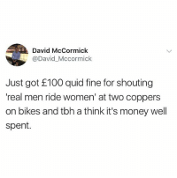 😂😂😂: David McCormick  @David_Mccormick  Just got E100 quid fine for shouting  'real men ride women' at two coppers  on bikes and tbh a think it's money well  spent. 😂😂😂