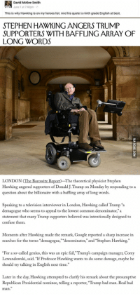 "Bad, Fail, and Google: David McKee Smith  June 1 at 7:40pm  This is why Hawking is on my heroes list. And his quote is ninth grade English at best.  STEPHEN HAWKING ANGERS TRUMP  SUPPORTERS WITH BAFFLING ARRAY OF  LONG WORDS  Qpe  LONDON (The Borowitz Report The theoretical physicist Stephen  Hawking angered supporters of Donald J. Trump on Monday by responding to a  question about the billionaire with a baffling array of long words.  Speaking to a television interviewer in London, Hawking called Trump ""a  demagogue who seems to appeal to the lowest common denominator,""a  statement that many Trump supporters believed was intentionally designed to  confuse them  Moments after Hawking made the remark, Google reported a sharp increase in  searches for the terms ""demagogue,"" ""denominator,"" and ""Stephen Hawking.""  ""For a so-called genius, this was an epic fail,""Trump's campaign manager, Corey  Lewandowski, said. ""If Professor Hawking wants to do some damage, maybe he  should try talking in English next time.""  Later in the day, Hawking attempted to clarify his remark about the presumptive  Republican Presidential nominee, telling a reporter, ""Trump bad man. Real bad  man."