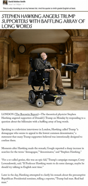 "Bad, Fail, and Google: David McKee Smith  June 1 at 7:40pm  This is why Hawking is on my heroes list. And his quote is ninth grade English at best.  STEPHEN HAWKING ANGERS TRUMP  SUPPORTERS WITH BAFFLING ARRAY OF  LONG WORDS  Qpe  LONDON (The Borowitz Report The theoretical physicist Stephen  Hawking angered supporters of Donald J. Trump on Monday by responding to a  question about the billionaire with a baffling array of long words.  Speaking to a television interviewer in London, Hawking called Trump ""a  demagogue who seems to appeal to the lowest common denominator,""a  statement that many Trump supporters believed was intentionally designed to  confuse them  Moments after Hawking made the remark, Google reported a sharp increase in  searches for the terms ""demagogue,"" ""denominator,"" and ""Stephen Hawking.""  ""For a so-called genius, this was an epic fail,""Trump's campaign manager, Corey  Lewandowski, said. ""If Professor Hawking wants to do some damage, maybe he  should try talking in English next time.  Later in the day, Hawking attempted to clarify his remark about the presumptive  Republican Presidential nominee, telling a reporter, ""Trump bad man. Real bad  man."