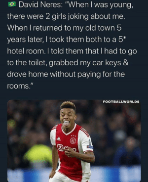 """Madlad dick move: David Neres: """"When I was young,  there were 2 girls joking about me.  When I returned to my old town 5  years later, I took them both to a 5*  hotel room. I told them that I had to go  to the toilet, grabbed my car keys &  drove home without paying for the  rooms.""""  FOOTBALLWORLDS  ALS Madlad dick move"""