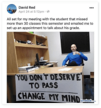 All Set: David Red  April 24 at 5:12pm  All set for my meeting with the student that missed  more than 30 classes this semester and emailed me to  set up an appointment to talk about his grade.  YOU DON'T DESERVE  TO PASS  CHANGE MY MIND  com