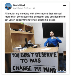 Oh dearsomeones failing. via /r/funny https://ift.tt/2q0FgMa: David Red  April 24 at 5:12pm  All set for my meeting with the student that missed  more than 30 classes this semester and emailed me to  set up an appointment to talk about his grade.  YOU DON T DESERVE  TO PASS  CHANGE MMIND  amebook.com Oh dearsomeones failing. via /r/funny https://ift.tt/2q0FgMa