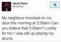 "Memes, Him, and Can: David Reed  @tripeface  My neighbour knocked on my  door this morning at 2:30am! Can  you believe that 2:30am? Luckily  for him I was still up playing my  drums. <p>That moth3f#ck3r via /r/memes <a href=""https://ift.tt/2KBrwn1"">https://ift.tt/2KBrwn1</a></p>"