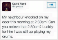 Him, Can, and Believe: David Reed  @tripeface  My neighbour knocked on my  door this morning at 2:30am! Can  you believe that 2:30am? Luckily  for him I was still up playing my  drums. Inconsiderate neighbours
