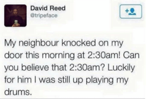 Him, Can, and Believe: David Reed  @tripeface  My neighbour knocked on my  door this morning at 2:30am! Can  you believe that 2:30am? Luckily  for him I was still up playing my  drums.