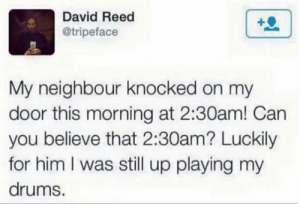Memes, Luck, and Him: David Reed  @tripeface  My neighbour knocked on my  door this morning at 2:30am! Can  you believe that 2:30am? Luckily  for him I was still up playing my  drums. Seriously what luck! Maybe he wants a late night drink? via /r/memes https://ift.tt/2KipGI5