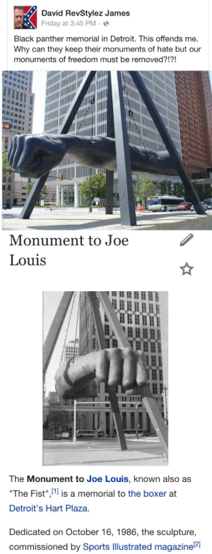 "Bad, Children, and Detroit: David RevStylez James  Friday at 3:45 PM.  Black panther memorial in Detroit. This offends me  Why can they keep their monuments of hate but our  monuments of freedom must be removed?!?!  JAMES   Monument to Joe  Louis  ITI  The Monument to Joe Louis, known also as  ""The Fist"" l1l is a memorial to the boxer at  Detroit's Hart Plaza  Dedicated on October 16, 1986, the sculpture,  commissioned by Sports Illustrated magazine  12] strixobscuro:  softjunebreeze:  knowledgeequalsblackpower:  paulwalkersdogwalker:   buttcheekpalmkang:   hersheyhipster:  Do Your Fucking Research *Nicki Minaj Voice*    Wow… Lmao.   Some people threw white paint on it a few years back.   They want to be a victim so bad.  Fun Fact: That's a statue of the fist which Joe Louis used to knock out Max Schmeling, Hitler's favored heavyweight boxer in 1938. Schmeling won the 1st bout by knockout in round twelve, but Joe Louis came back in the follow-up match and laid him the fuck out in the 1st round.  Fun Fact: Schmeling was hated by the Nazis for losing to a black man and for having a Jewish manager, and he hated them right back, stating in 1975 that he was glad he'd lost the fight because the thought of  the Nazis using him for propaganda purposes sickened him. He also personally saved the lives of two Jewish children and later became lifelong friends with Joe Louis. So maybe don't refer to him as ""Hitler's favored heavyweight boxer""…"