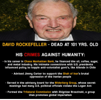 Memes, 🤖, and Mint: DAVID ROCKEFELLER  DEAD AT 101 YRS. OLD  HIS  CRIMES  AGAINST HUMANITY:  In his career in Chase Manhattan Bank  he financed the oil, coffee, sugar,  and metal industry. His intimate connections with U.S. presidents  influenced policy to topple anti-colonialist govt's, like Allende in Chile  Advised Jimmy Carter to support the Shah of Iran's brutal  oppression of the Iranian people  Served in the advisory board for the Bilderberg Group, whose secret  meetings had many U.S. political officials violate the Logan Act  Formed the Trilateral Commission with Zbigniew Brzezinski, a group  that promotes global imperialism David Rockefeller, a man more powerful than the U.S. president, has died at age 101.  Subscribe to (Y) Mint Press News -----> http://www.mpn.news/y/subscribe