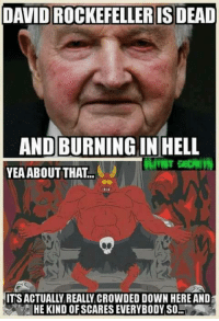 Oh no....: DAVID ROCKEFELLER IS DEAD  AND BURNING IN HELL  YEA ABOUT THAT..  ITSACTUALLY REALLY CROWDED DOWN HEREAND  HE KIND OF SCARES EVERYBODY SO-l Oh no....