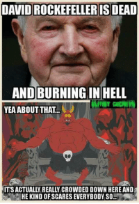 yea: DAVID ROCKEFELLER IS DEAD  AND BURNING IN HELL  YEA ABOUT THAT.  HE KIND OFSCARES EVERYBODY SO