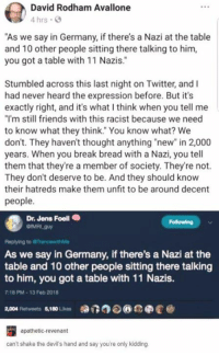"eee: David Rodham Avallone  4 hrs .  ""As we say in Germany, if there's a Nazi at the table  and 10 other people sitting there talking to hinm,  you got a table with 11 Nazis.""  2  Stumbled across this last night on Twitter, and I  had never heard the expression before. But it's  exactly right, and it's what I think when you tell me  ""I'm still friends with this racist because we need  to know what they think. You know what? We  don't. They haven't thought anything ""new"" in 2,000  years. When you break bread with a Nazi, you tell  them that they're a member of society. They're not.  They don't deserve to be. And they should know  their hatreds make them unfit to be around decent  people.  Dr. Jens Foell .  Following  Replying to  As we say in Germany, if there's a Nazi at the  table and 10 other people sitting there talking  to him, you got a table with 11 Nazis.  9  7:18 PM-13 Feb 2018  2,004 platweets $10Lios 0DT3⑦  eee @  apathetic-revenant  can't shake the devil's hand and say you're only kidding."