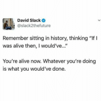 """Alive, Memes, and History: David Slacke  @slack2thefuture  Remember sitting in history, thinking """"If I  was alive then, I would've...""""  You're alive now. Whatever you're doing  is what you would've done. You're alive now. What are you doing?? Repost @intersctionalfeminist"""